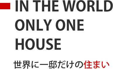 IN THE WORLD ONLY ONE HOUSE 世界に一邸だけの住まい